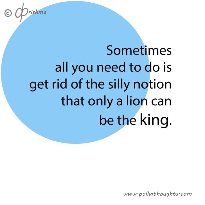 Sometimes all you need to do is get rid of the sill notion that only a lion can be the king.